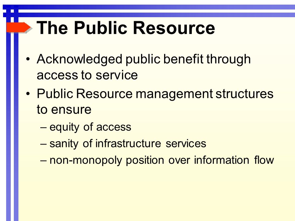 The Public Resource Acknowledged public benefit through access to service Public Resource management structures to ensure –equity of access –sanity of infrastructure services –non-monopoly position over information flow