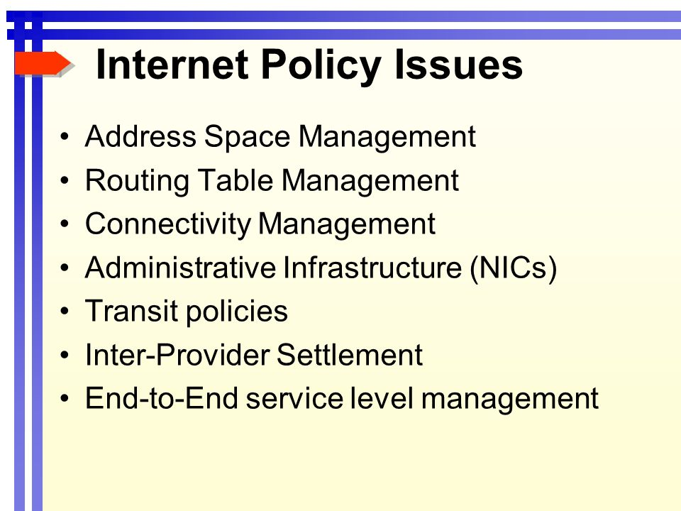 Internet Policy Issues Address Space Management Routing Table Management Connectivity Management Administrative Infrastructure (NICs) Transit policies Inter-Provider Settlement End-to-End service level management