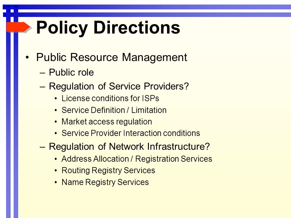 Policy Directions Public Resource Management –Public role –Regulation of Service Providers? License conditions for ISPs Service Definition / Limitatio
