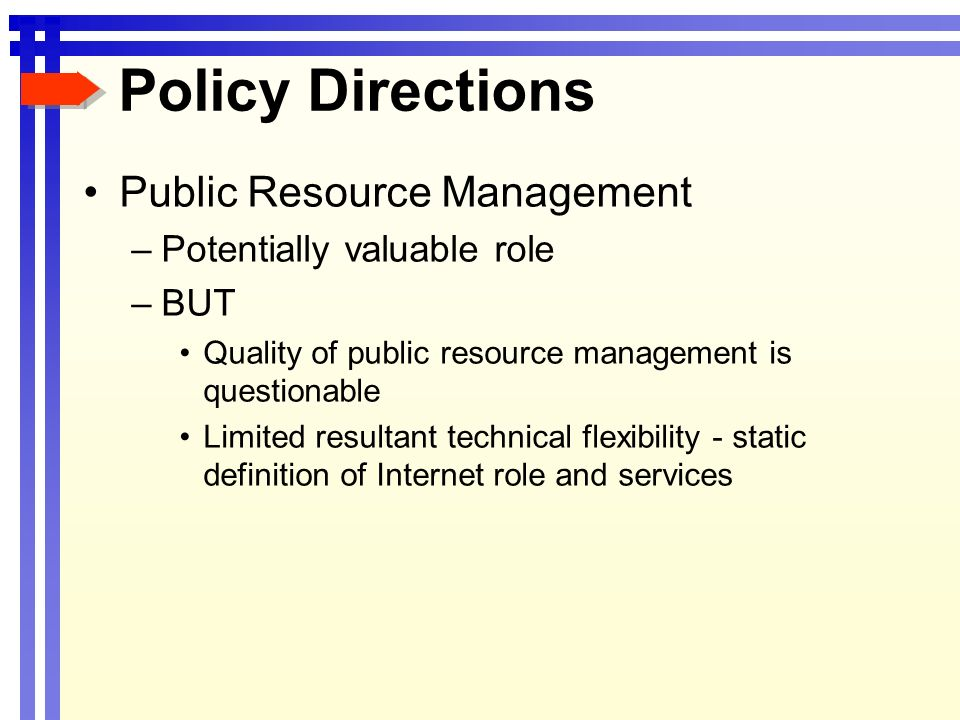 Policy Directions Public Resource Management –Potentially valuable role –BUT Quality of public resource management is questionable Limited resultant technical flexibility - static definition of Internet role and services