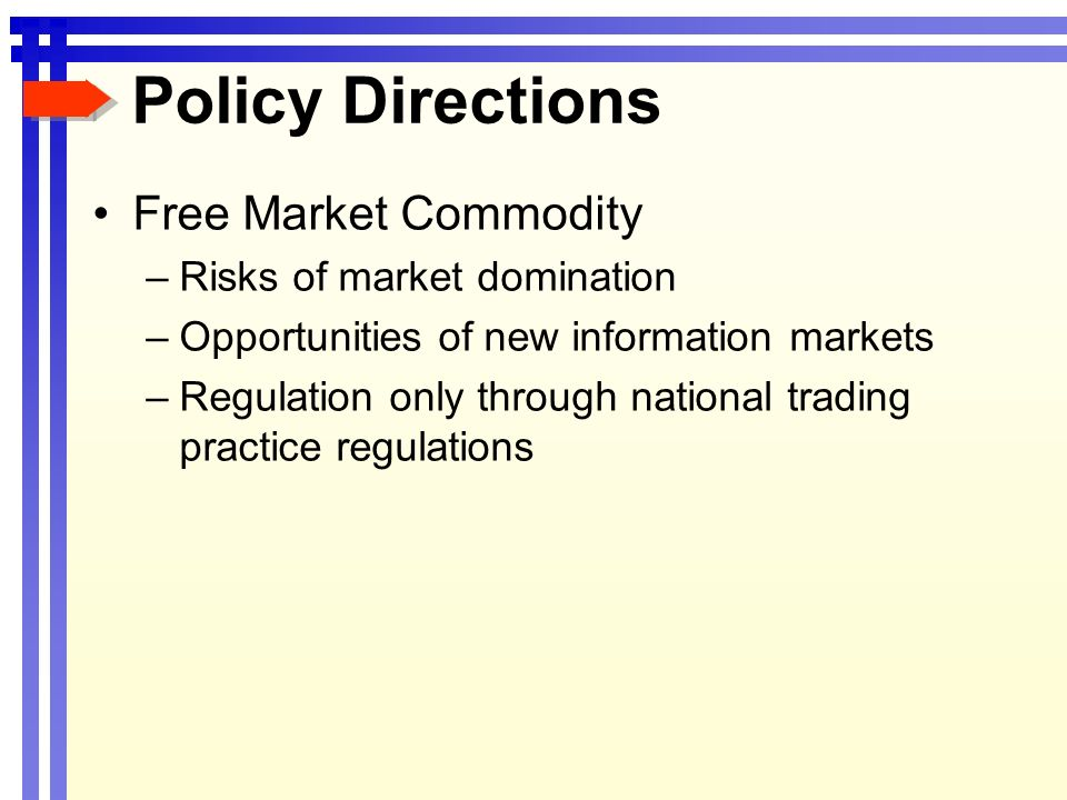 Policy Directions Free Market Commodity –Risks of market domination –Opportunities of new information markets –Regulation only through national trading practice regulations