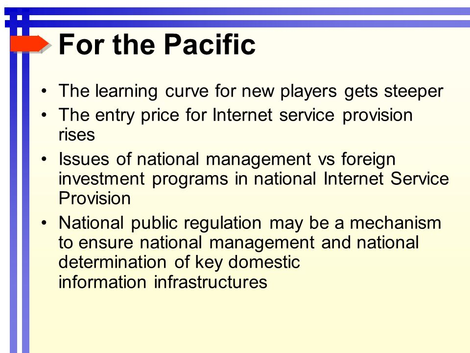 For the Pacific The learning curve for new players gets steeper The entry price for Internet service provision rises Issues of national management vs foreign investment programs in national Internet Service Provision National public regulation may be a mechanism to ensure national management and national determination of key domestic information infrastructures
