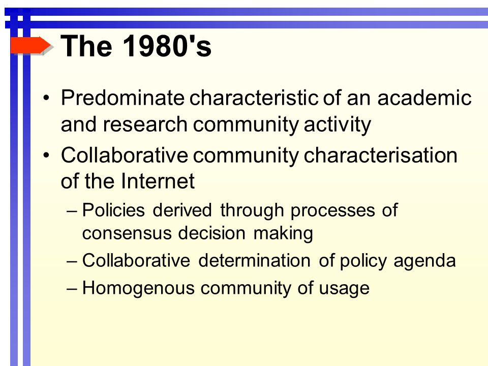 The 1980's Predominate characteristic of an academic and research community activity Collaborative community characterisation of the Internet –Policie
