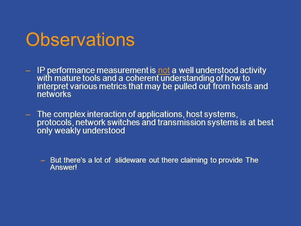 Observations –IP performance measurement is not a well understood activity with mature tools and a coherent understanding of how to interpret various metrics that may be pulled out from hosts and networks –The complex interaction of applications, host systems, protocols, network switches and transmission systems is at best only weakly understood –But theres a lot of slideware out there claiming to provide The Answer!