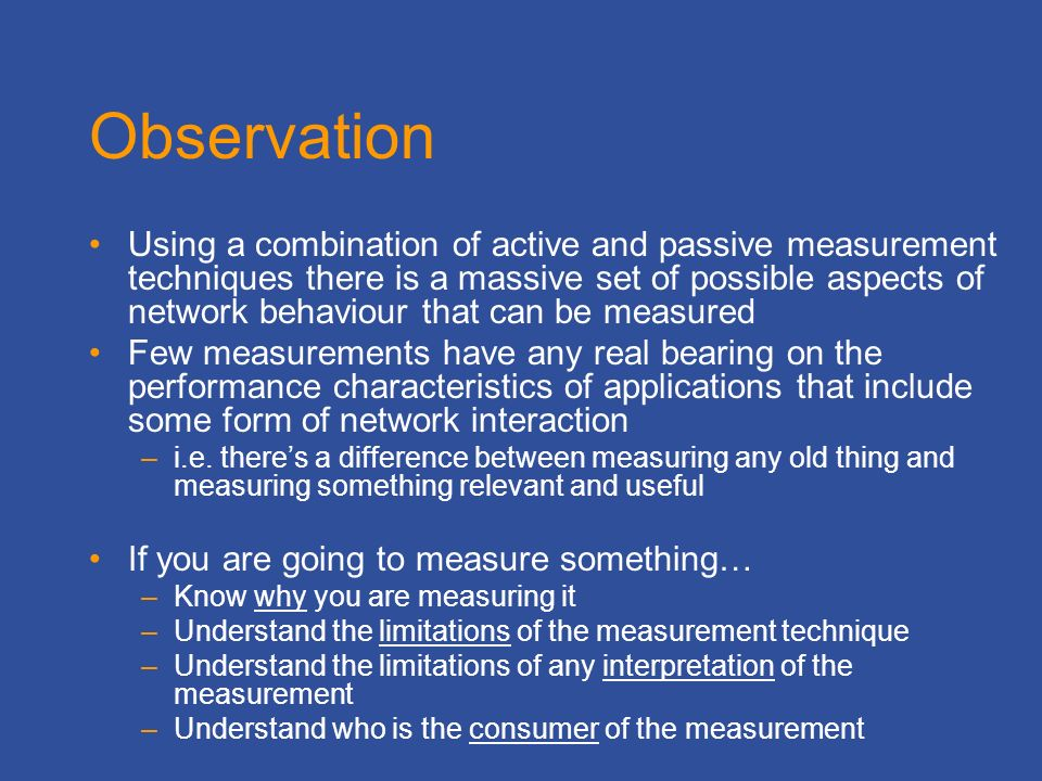 Observation Using a combination of active and passive measurement techniques there is a massive set of possible aspects of network behaviour that can be measured Few measurements have any real bearing on the performance characteristics of applications that include some form of network interaction –i.e.