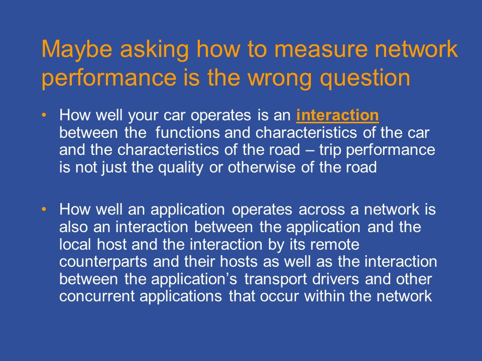 Maybe asking how to measure network performance is the wrong question How well your car operates is an interaction between the functions and characteristics of the car and the characteristics of the road – trip performance is not just the quality or otherwise of the road How well an application operates across a network is also an interaction between the application and the local host and the interaction by its remote counterparts and their hosts as well as the interaction between the applications transport drivers and other concurrent applications that occur within the network