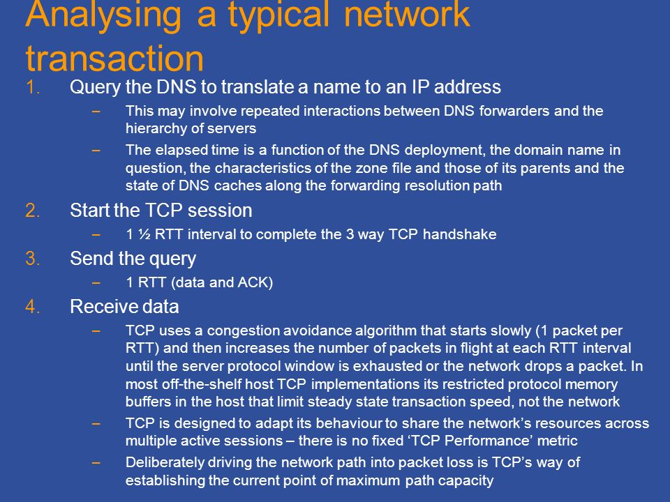 Analysing a typical network transaction 1.Query the DNS to translate a name to an IP address –This may involve repeated interactions between DNS forwarders and the hierarchy of servers –The elapsed time is a function of the DNS deployment, the domain name in question, the characteristics of the zone file and those of its parents and the state of DNS caches along the forwarding resolution path 2.Start the TCP session –1 ½ RTT interval to complete the 3 way TCP handshake 3.Send the query –1 RTT (data and ACK) 4.Receive data –TCP uses a congestion avoidance algorithm that starts slowly (1 packet per RTT) and then increases the number of packets in flight at each RTT interval until the server protocol window is exhausted or the network drops a packet.