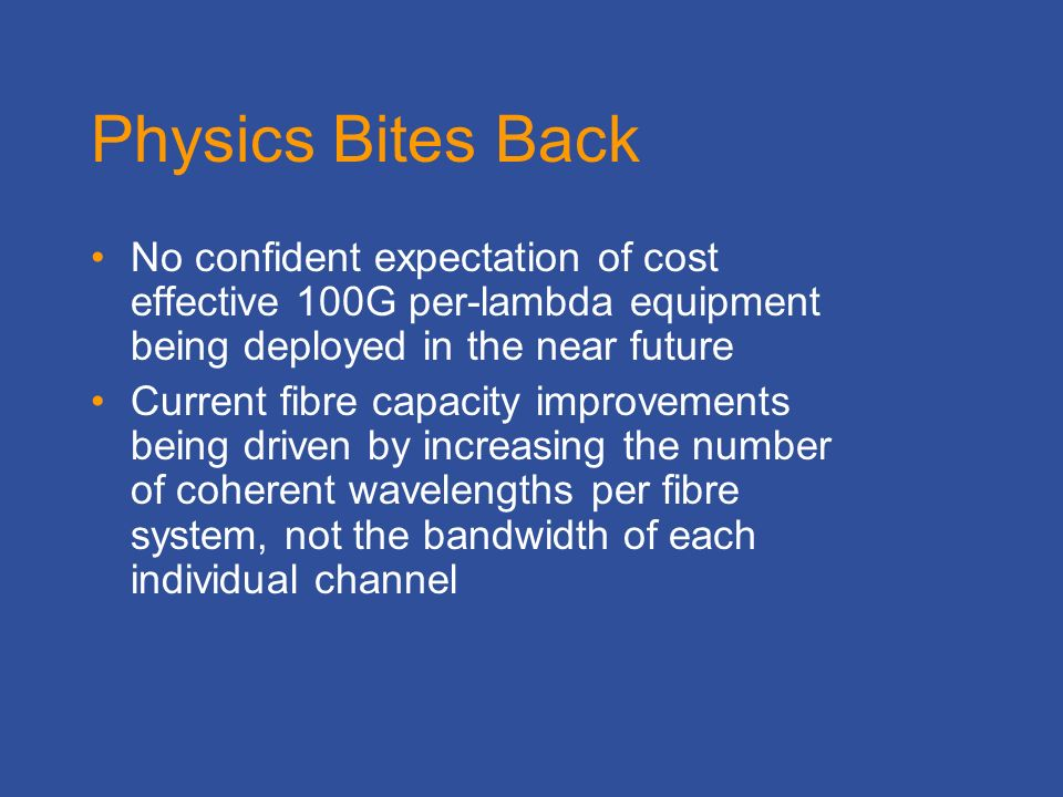 Physics Bites Back No confident expectation of cost effective 100G per-lambda equipment being deployed in the near future Current fibre capacity improvements being driven by increasing the number of coherent wavelengths per fibre system, not the bandwidth of each individual channel