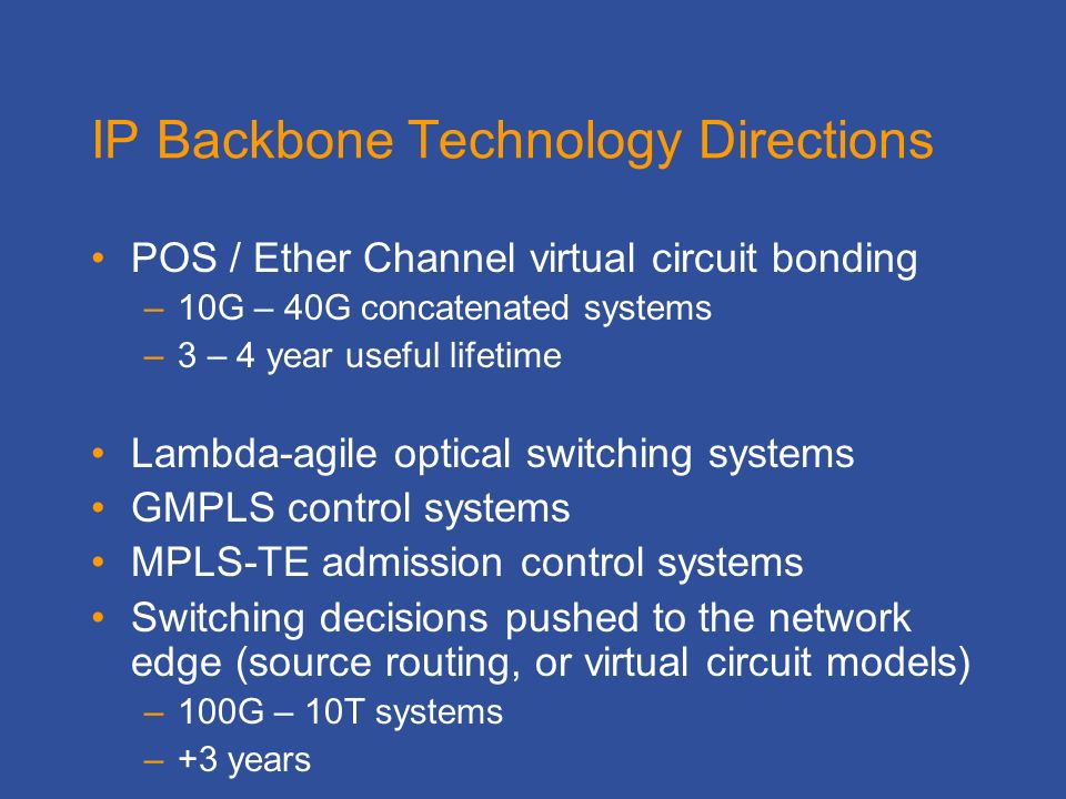 IP Backbone Technology Directions POS / Ether Channel virtual circuit bonding –10G – 40G concatenated systems –3 – 4 year useful lifetime Lambda-agile optical switching systems GMPLS control systems MPLS-TE admission control systems Switching decisions pushed to the network edge (source routing, or virtual circuit models) –100G – 10T systems –+3 years