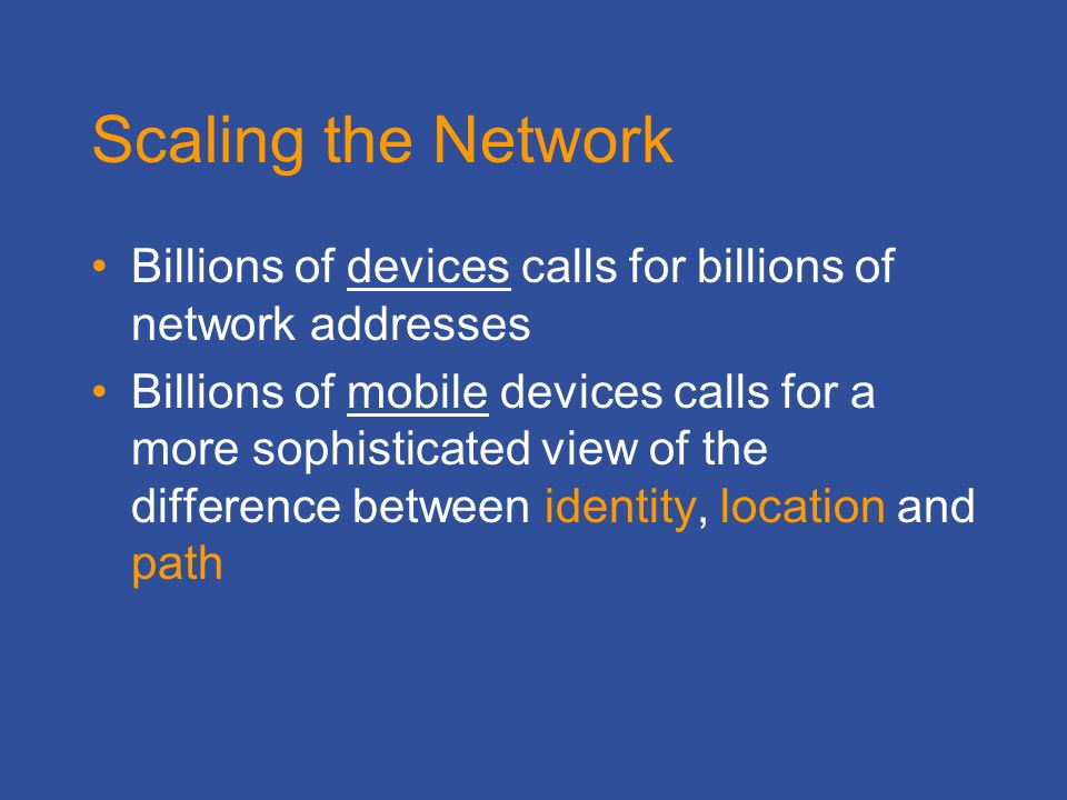 Scaling the Network Billions of devices calls for billions of network addresses Billions of mobile devices calls for a more sophisticated view of the difference between identity, location and path