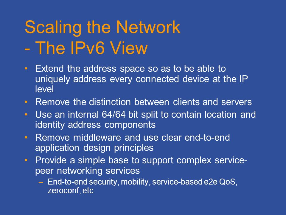 Scaling the Network - The IPv6 View Extend the address space so as to be able to uniquely address every connected device at the IP level Remove the distinction between clients and servers Use an internal 64/64 bit split to contain location and identity address components Remove middleware and use clear end-to-end application design principles Provide a simple base to support complex service- peer networking services –End-to-end security, mobility, service-based e2e QoS, zeroconf, etc