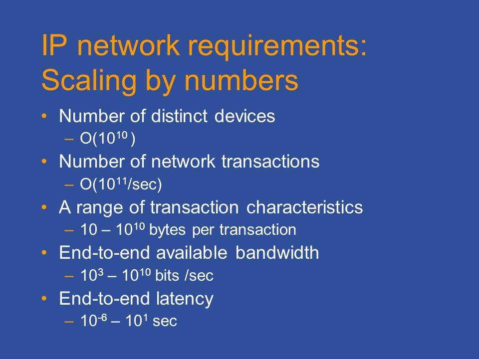 IP network requirements: Scaling by numbers Number of distinct devices –O(10 10 ) Number of network transactions –O(10 11 /sec) A range of transaction characteristics –10 – bytes per transaction End-to-end available bandwidth –10 3 – bits /sec End-to-end latency –10 -6 – 10 1 sec