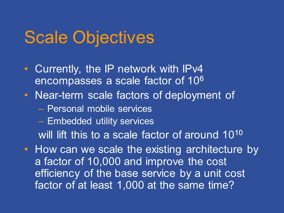 Scale Objectives Currently, the IP network with IPv4 encompasses a scale factor of 10 6 Near-term scale factors of deployment of –Personal mobile services –Embedded utility services will lift this to a scale factor of around How can we scale the existing architecture by a factor of 10,000 and improve the cost efficiency of the base service by a unit cost factor of at least 1,000 at the same time