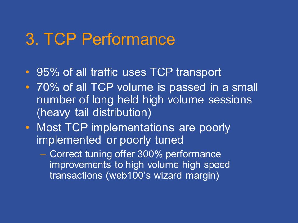 3. TCP Performance 95% of all traffic uses TCP transport 70% of all TCP volume is passed in a small number of long held high volume sessions (heavy ta