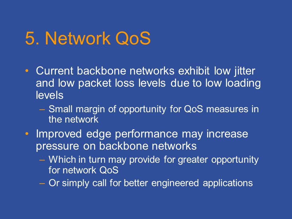5. Network QoS Current backbone networks exhibit low jitter and low packet loss levels due to low loading levels –Small margin of opportunity for QoS