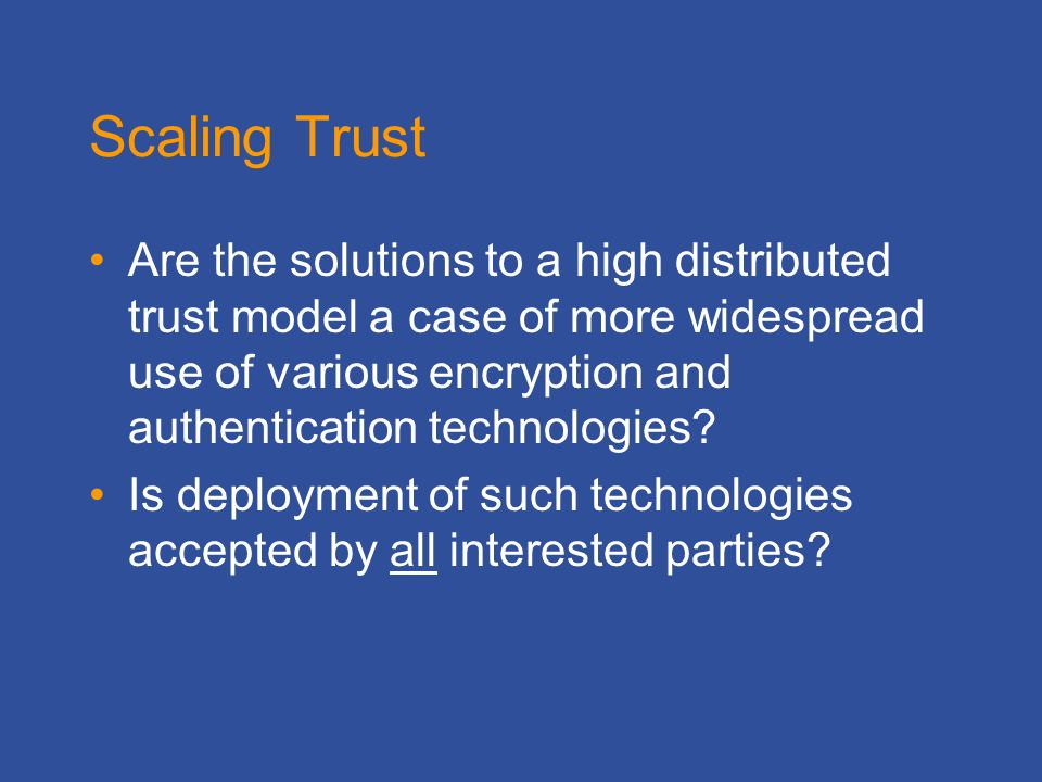 Scaling Trust Are the solutions to a high distributed trust model a case of more widespread use of various encryption and authentication technologies.