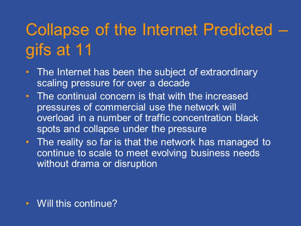 Collapse of the Internet Predicted – gifs at 11 The Internet has been the subject of extraordinary scaling pressure for over a decade The continual concern is that with the increased pressures of commercial use the network will overload in a number of traffic concentration black spots and collapse under the pressure The reality so far is that the network has managed to continue to scale to meet evolving business needs without drama or disruption Will this continue