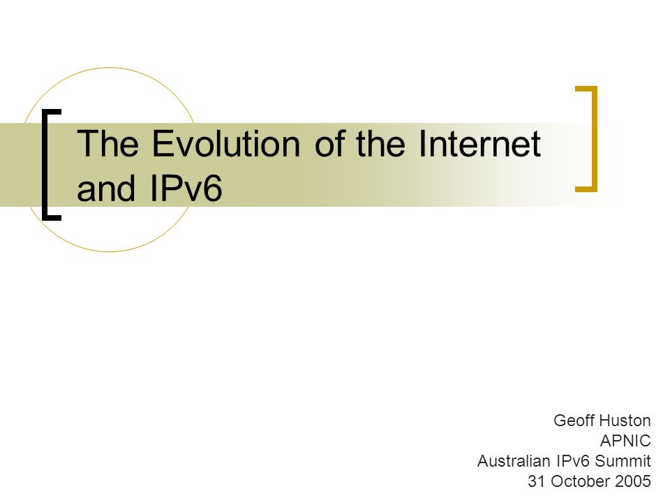 The Evolution of the Internet and IPv6 Geoff Huston APNIC Australian IPv6 Summit 31 October 2005