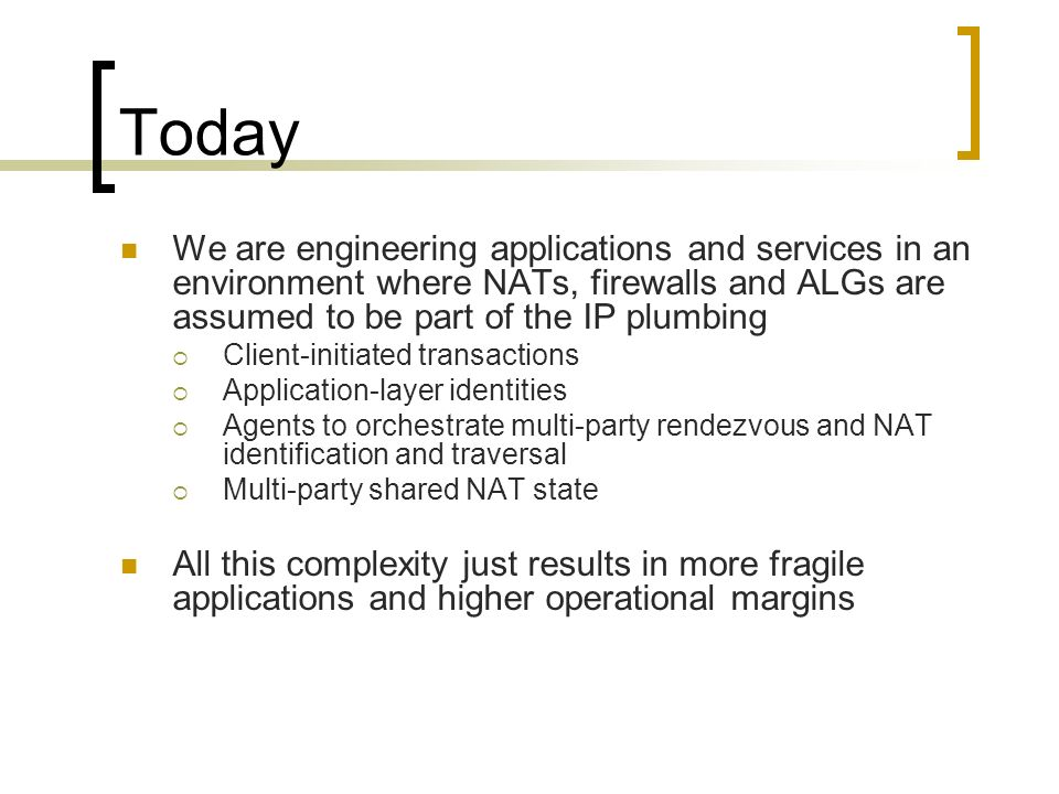 Today We are engineering applications and services in an environment where NATs, firewalls and ALGs are assumed to be part of the IP plumbing Client-initiated transactions Application-layer identities Agents to orchestrate multi-party rendezvous and NAT identification and traversal Multi-party shared NAT state All this complexity just results in more fragile applications and higher operational margins