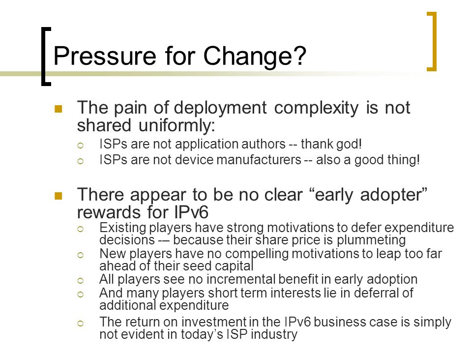 Pressure for Change? The pain of deployment complexity is not shared uniformly: ISPs are not application authors -- thank god! ISPs are not device man