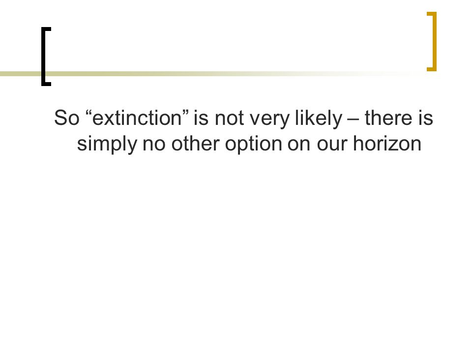 So extinction is not very likely – there is simply no other option on our horizon