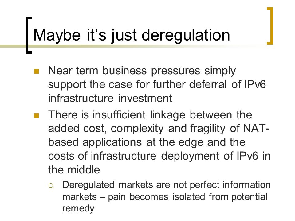 Maybe its just deregulation Near term business pressures simply support the case for further deferral of IPv6 infrastructure investment There is insufficient linkage between the added cost, complexity and fragility of NAT- based applications at the edge and the costs of infrastructure deployment of IPv6 in the middle Deregulated markets are not perfect information markets – pain becomes isolated from potential remedy