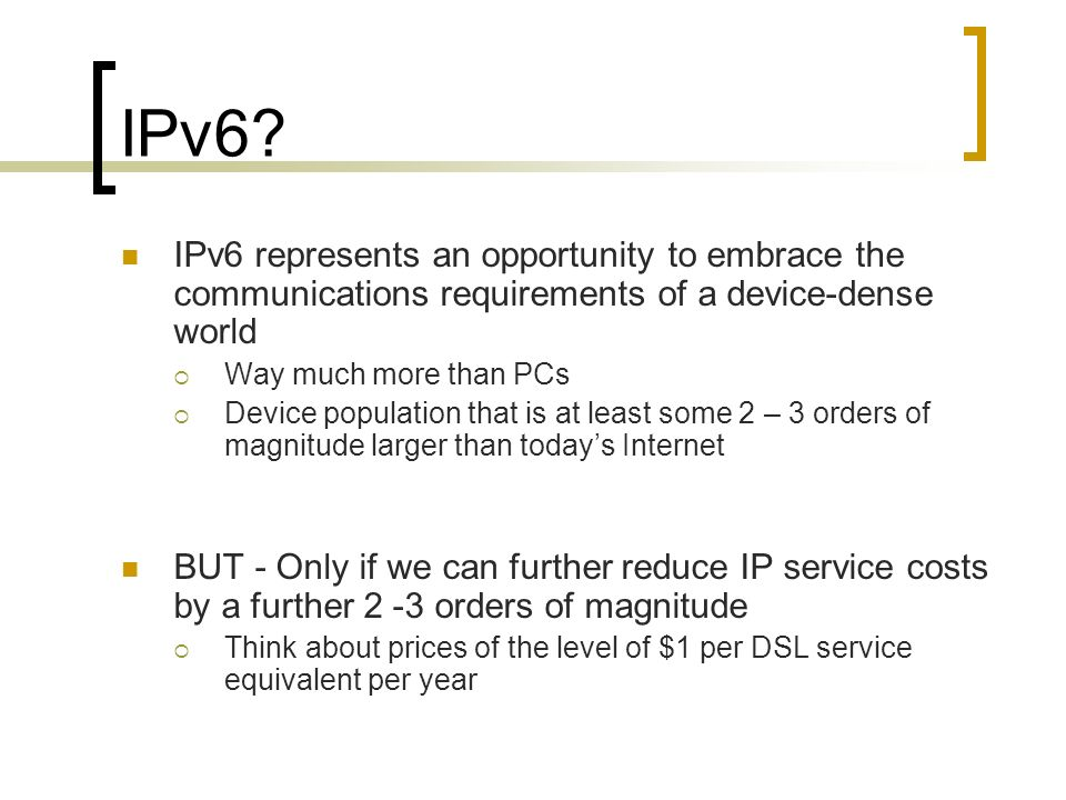 IPv6? IPv6 represents an opportunity to embrace the communications requirements of a device-dense world Way much more than PCs Device population that