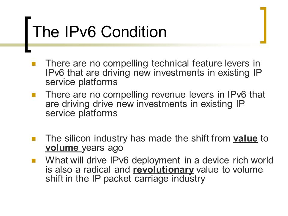 The IPv6 Condition There are no compelling technical feature levers in IPv6 that are driving new investments in existing IP service platforms There are no compelling revenue levers in IPv6 that are driving drive new investments in existing IP service platforms The silicon industry has made the shift from value to volume years ago What will drive IPv6 deployment in a device rich world is also a radical and revolutionary value to volume shift in the IP packet carriage industry