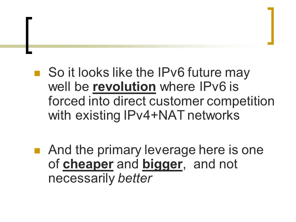 So it looks like the IPv6 future may well be revolution where IPv6 is forced into direct customer competition with existing IPv4+NAT networks And the primary leverage here is one of cheaper and bigger, and not necessarily better