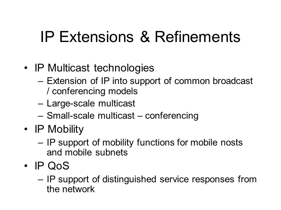 IP Extensions & Refinements IP Multicast technologies –Extension of IP into support of common broadcast / conferencing models –Large-scale multicast –Small-scale multicast – conferencing IP Mobility –IP support of mobility functions for mobile nosts and mobile subnets IP QoS –IP support of distinguished service responses from the network