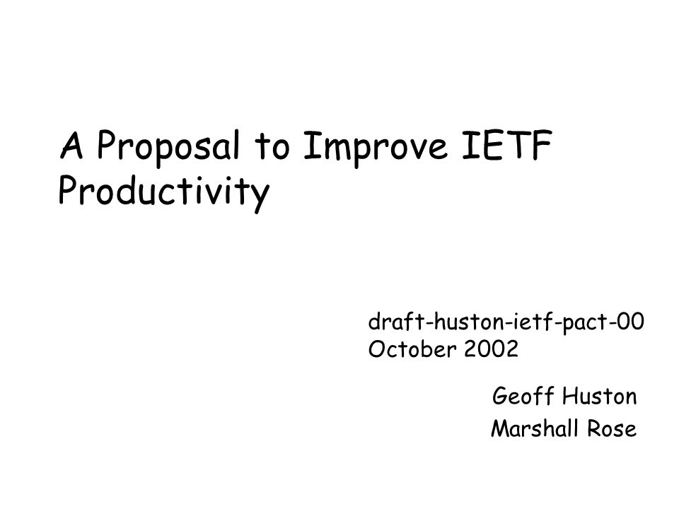 A Proposal to Improve IETF Productivity Geoff Huston Marshall Rose draft-huston-ietf-pact-00 October 2002