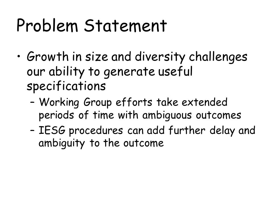Problem Statement Growth in size and diversity challenges our ability to generate useful specifications –Working Group efforts take extended periods of time with ambiguous outcomes –IESG procedures can add further delay and ambiguity to the outcome