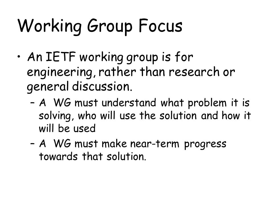 Working Group Focus An IETF working group is for engineering, rather than research or general discussion.