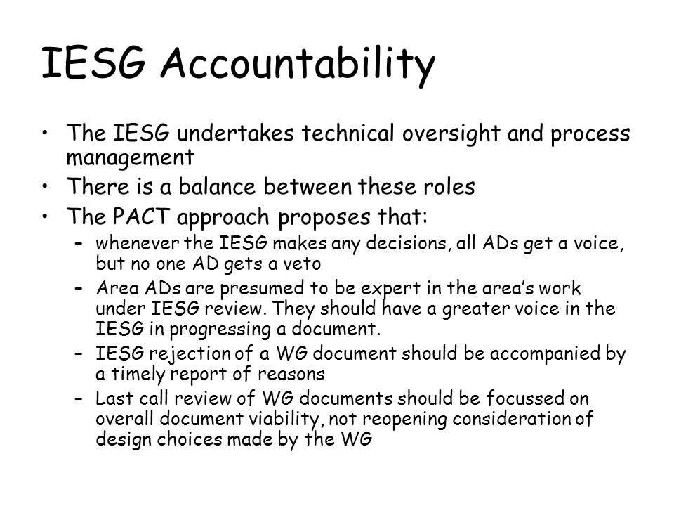 IESG Accountability The IESG undertakes technical oversight and process management There is a balance between these roles The PACT approach proposes that: –whenever the IESG makes any decisions, all ADs get a voice, but no one AD gets a veto –Area ADs are presumed to be expert in the areas work under IESG review.