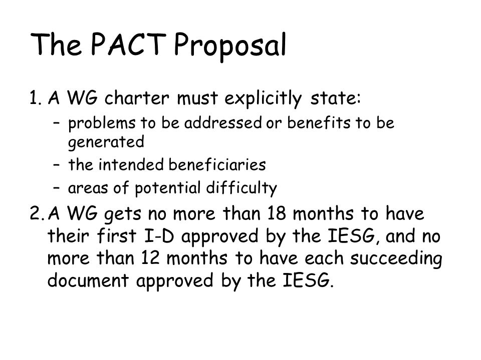 The PACT Proposal 1.A WG charter must explicitly state: –problems to be addressed or benefits to be generated –the intended beneficiaries –areas of potential difficulty 2.A WG gets no more than 18 months to have their first I-D approved by the IESG, and no more than 12 months to have each succeeding document approved by the IESG.