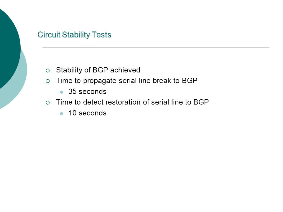 Circuit Stability Tests Stability of BGP achieved Time to propagate serial line break to BGP 35 seconds Time to detect restoration of serial line to BGP 10 seconds