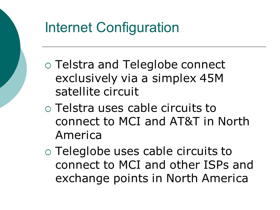 Internet Configuration Telstra and Teleglobe connect exclusively via a simplex 45M satellite circuit Telstra uses cable circuits to connect to MCI and AT&T in North America Teleglobe uses cable circuits to connect to MCI and other ISPs and exchange points in North America