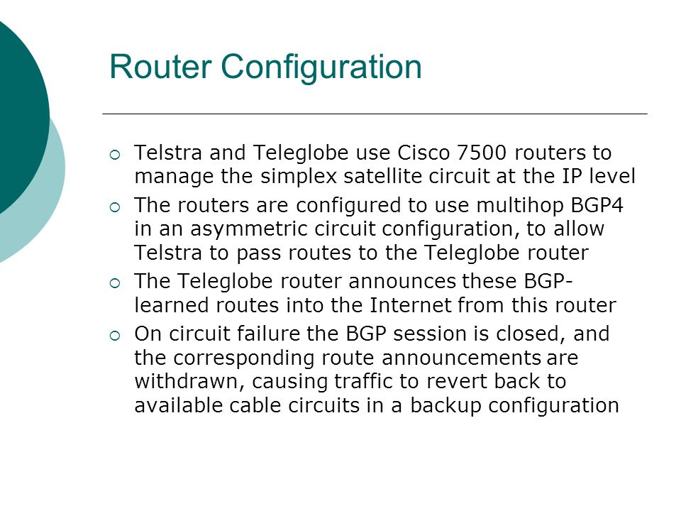 Router Configuration Telstra and Teleglobe use Cisco 7500 routers to manage the simplex satellite circuit at the IP level The routers are configured to use multihop BGP4 in an asymmetric circuit configuration, to allow Telstra to pass routes to the Teleglobe router The Teleglobe router announces these BGP- learned routes into the Internet from this router On circuit failure the BGP session is closed, and the corresponding route announcements are withdrawn, causing traffic to revert back to available cable circuits in a backup configuration