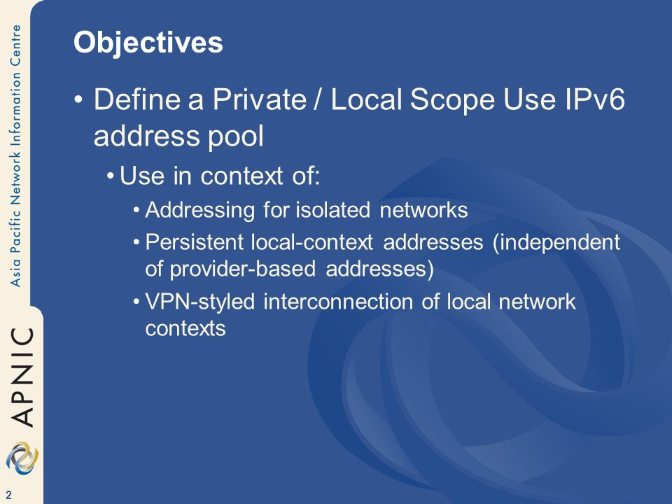 2 Objectives Define a Private / Local Scope Use IPv6 address pool Use in context of: Addressing for isolated networks Persistent local-context address