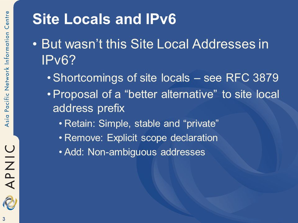 3 Site Locals and IPv6 But wasnt this Site Local Addresses in IPv6? Shortcomings of site locals – see RFC 3879 Proposal of a better alternative to sit