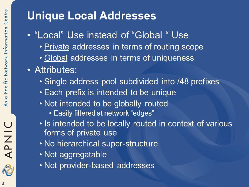 4 Unique Local Addresses Local Use instead of Global Use Private addresses in terms of routing scope Global addresses in terms of uniqueness Attribute