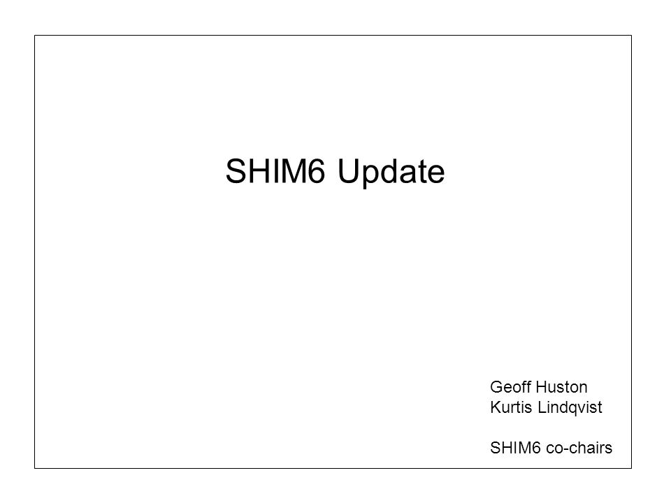 SHIM6 Update Geoff Huston Kurtis Lindqvist SHIM6 co-chairs