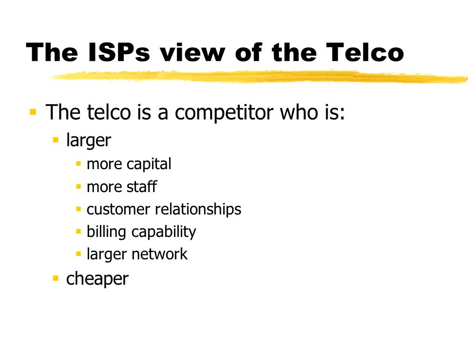 The ISPs view of the Telco The Telco is a critical path supplier of: Incoming calls ISDN primary rate accesses Digital circuits IPLs Upstream Wholesale IP