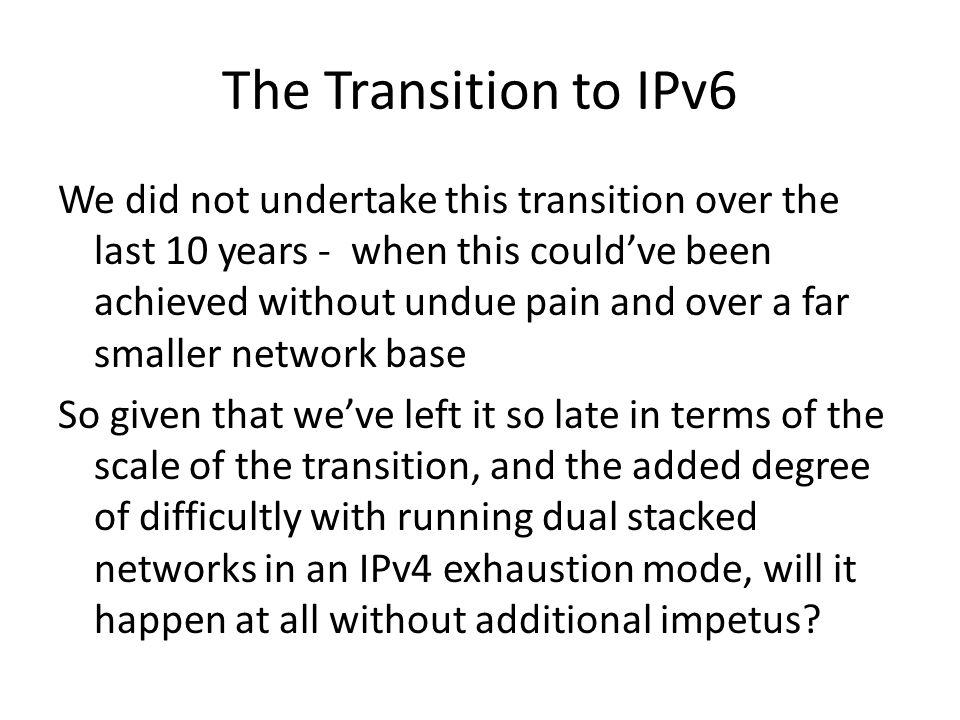 The Transition to IPv6 We did not undertake this transition over the last 10 years - when this couldve been achieved without undue pain and over a far smaller network base So given that weve left it so late in terms of the scale of the transition, and the added degree of difficultly with running dual stacked networks in an IPv4 exhaustion mode, will it happen at all without additional impetus