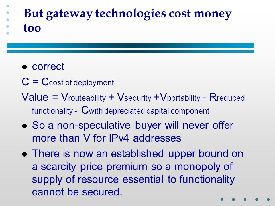 But gateway technologies cost money too l correct C = C cost of deployment Value = V routeability + V security +V portability - R reduced functionality - C with depreciated capital component l So a non-speculative buyer will never offer more than V for IPv4 addresses l There is now an established upper bound on a scarcity price premium so a monopoly of supply of resource essential to functionality cannot be secured.