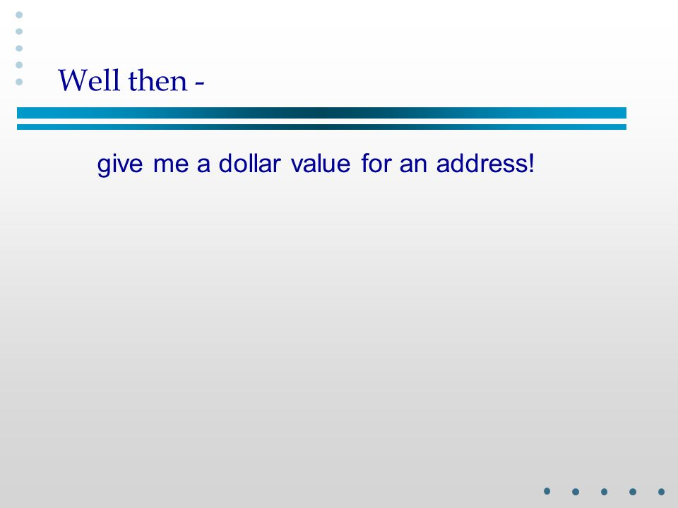 Well then - give me a dollar value for an address!