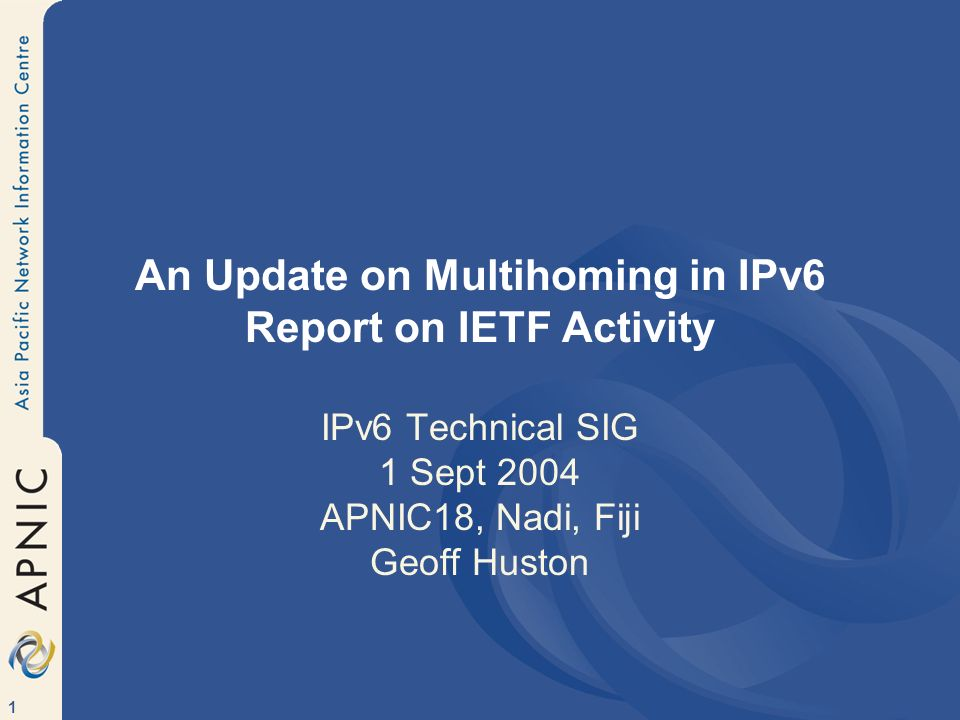 1 An Update on Multihoming in IPv6 Report on IETF Activity IPv6 Technical SIG 1 Sept 2004 APNIC18, Nadi, Fiji Geoff Huston