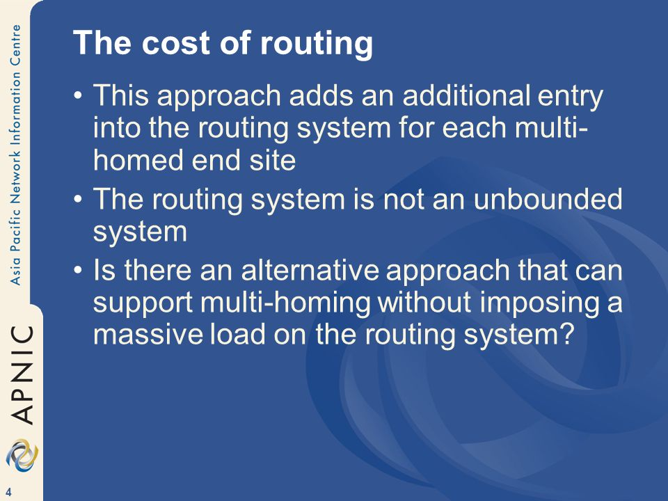 4 The cost of routing This approach adds an additional entry into the routing system for each multi- homed end site The routing system is not an unbounded system Is there an alternative approach that can support multi-homing without imposing a massive load on the routing system