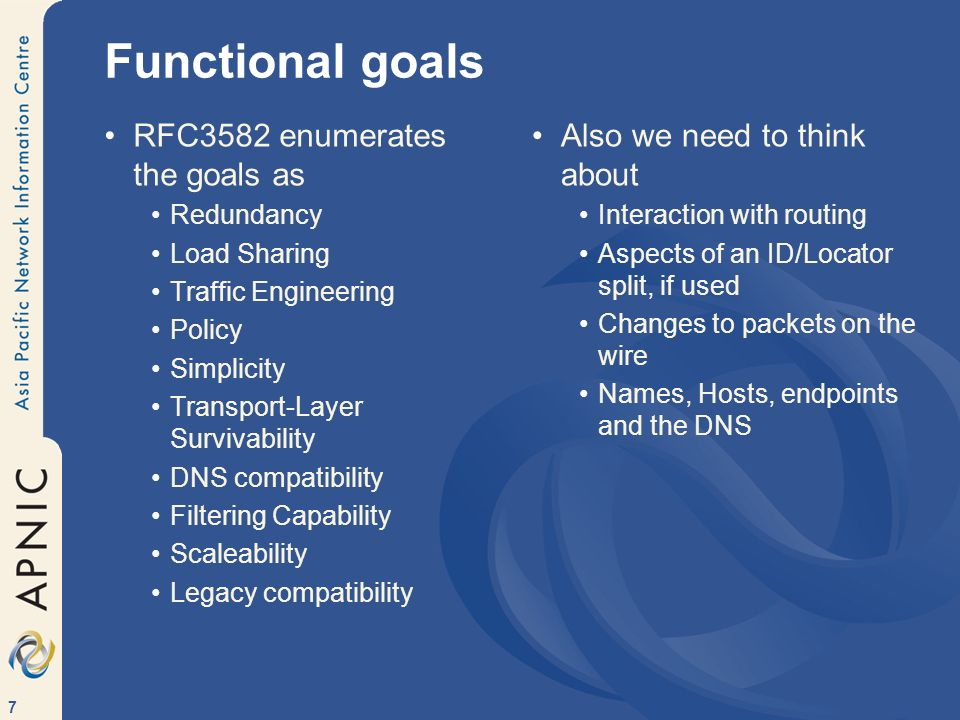 7 Functional goals RFC3582 enumerates the goals as Redundancy Load Sharing Traffic Engineering Policy Simplicity Transport-Layer Survivability DNS compatibility Filtering Capability Scaleability Legacy compatibility Also we need to think about Interaction with routing Aspects of an ID/Locator split, if used Changes to packets on the wire Names, Hosts, endpoints and the DNS