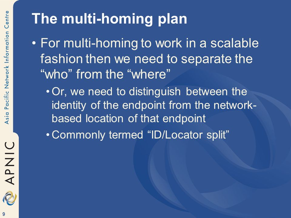 9 The multi-homing plan For multi-homing to work in a scalable fashion then we need to separate the who from the where Or, we need to distinguish between the identity of the endpoint from the network- based location of that endpoint Commonly termed ID/Locator split